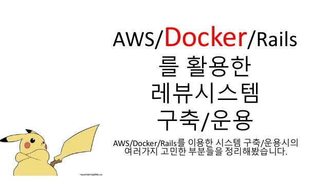 AWS/Docker/Rails 를 활용한 레뷰시스템 구축/운용 AWS/Docker/Rails를 이용한 시스템 구축/운용시의 여러가지 고민한 부분들을 정리해봤습니다.
