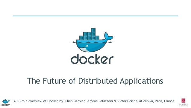 The Future of Distributed Applications A 10-min overview of Docker, by Julien Barbier, Jérôme Petazzoni & Victor Coisne, a...