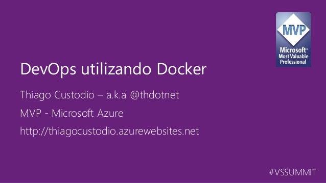 #VSSUMMIT Thiago Custodio – a.k.a @thdotnet DevOps utilizando Docker MVP - Microsoft Azure http://thiagocustodio.azurewebs...