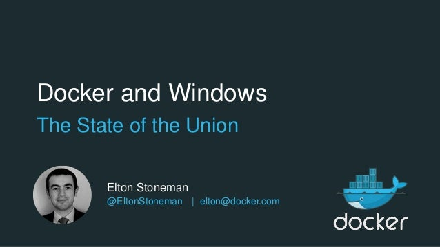 Docker and Windows The State of the Union Elton Stoneman @EltonStoneman | elton@docker.com