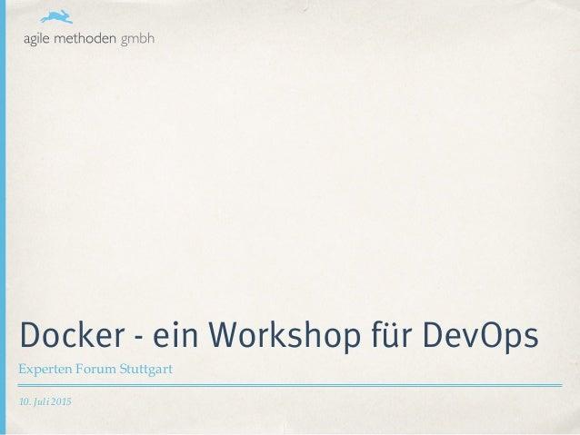 10. Juli 2015 Docker - ein Workshop für DevOps Experten Forum Stuttgart