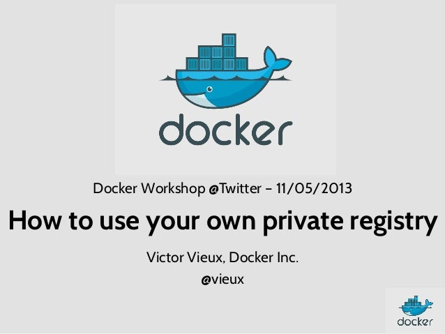 Docker Workshop @Twitter – 11/05/2013  How to use your own private registry Victor Vieux, Docker Inc. @vieux
