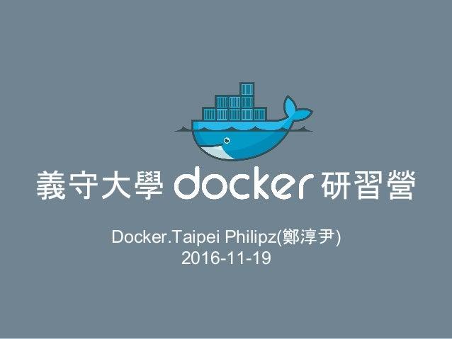 義守大學 研習營 Docker.Taipei Philipz(鄭淳尹) 2016-11-19