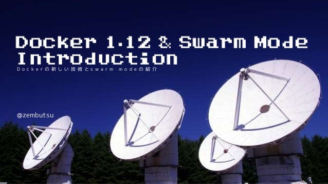 D o c k e r の 新 し い 技 術 と s w a r m m o d e の 紹 介 @zembutsu Docker 1.12 & Swarm Mode Introduction