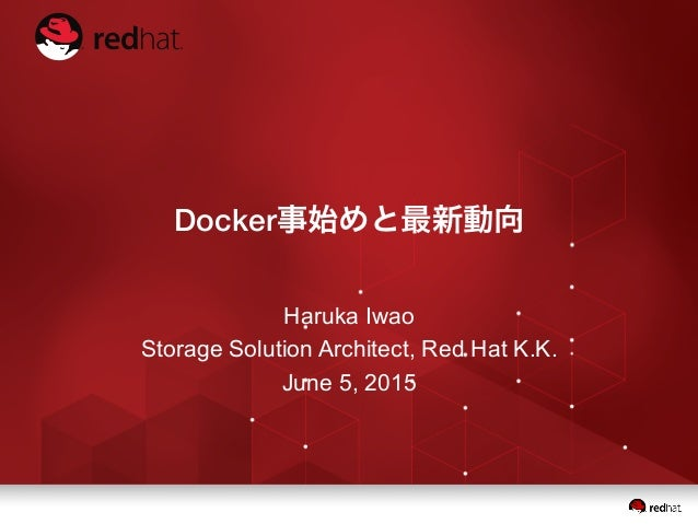 Docker事始めと最新動向 Haruka Iwao Storage Solution Architect, Red Hat K.K. June 5, 2015