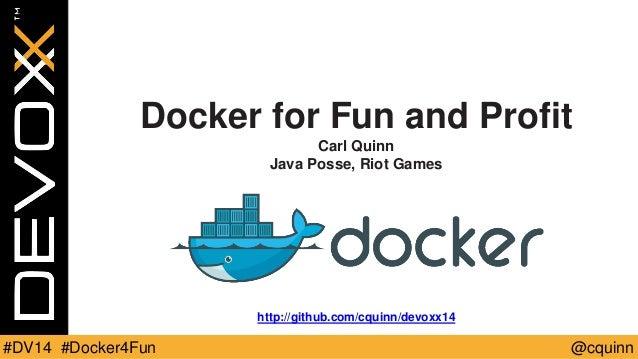 Docker for Fun and Profit  Carl Quinn  Java Posse, Riot Games  http://github.com/cquinn/devoxx14  #DV14 #Docker4Fun @cquin...