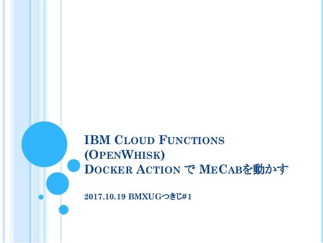 IBM CLOUD FUNCTIONS (OPENWHISK) DOCKER ACTION で MECABを動かす 2017.10.19 BMXUGつきじ#1