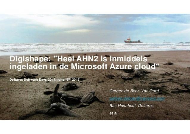 """Digishape: """"Heel AHN2 is inmiddels ingeladen in de Microsoft Azure cloud"""" Deltares Software Days 2017, june 15th 2017 Gerb..."""