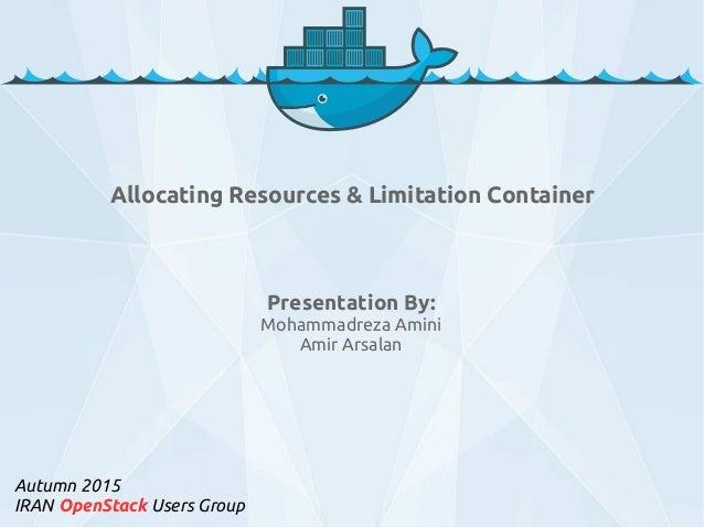 Presentation By: Mohammadreza Amini Amir Arsalan Autumn 2015 IRAN OpenStack Users Group Allocating Resources & Limitation ...