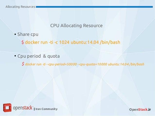 CPU Allocating Resource Allocating Resources | Iran Community OpenStack.ir ● Share cpu $ docker run -ti -c 1024 ubuntu:14....