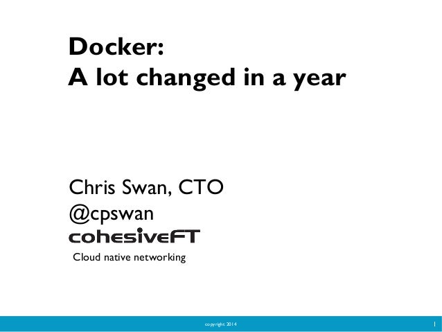 copyright 2014 1 Docker: A lot changed in a year Chris Swan, CTO @cpswan Cloud native networking