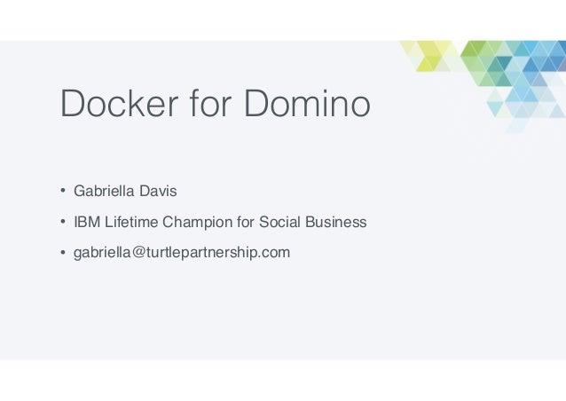 Docker for Domino • Gabriella Davis • IBM Lifetime Champion for Social Business • gabriella@turtlepartnership.com