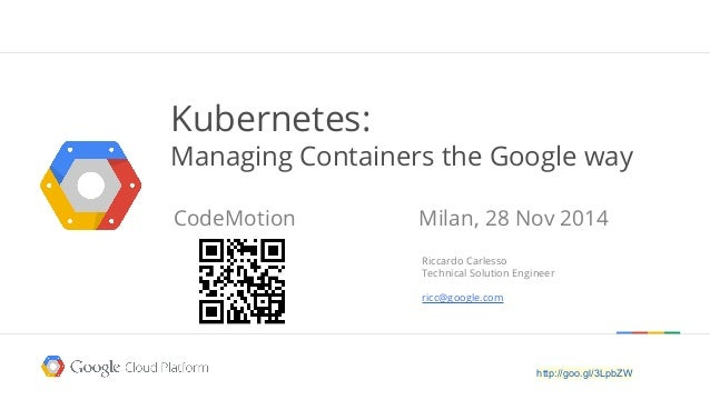 Kubernetes:  Managing Containers the Google way  CodeMotion Milan, 28 Nov 2014  Riccardo Carlesso  Technical Solution Engi...