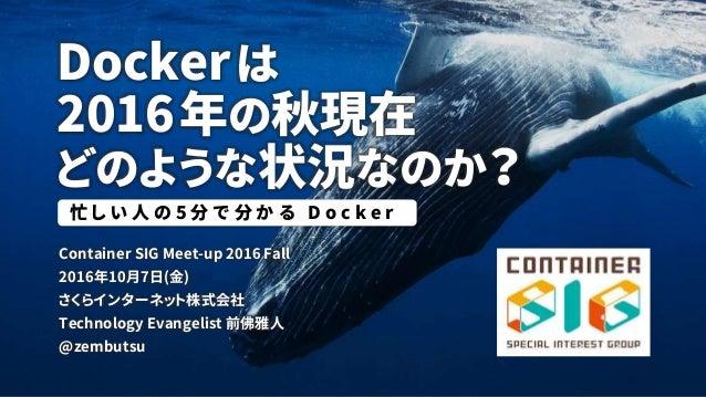 Dockerは 2016年の秋現在 どのような状況なのか? Container SIG Meet-up 2016 Fall 2016年10月7日(金) さくらインターネット株式会社 Technology Evangelist 前佛雅人 @zem...