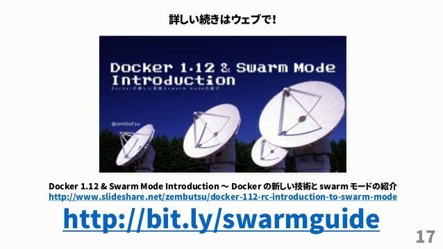 17 詳しい続きはウェブで! Docker 1.12 & Swarm Mode Introduction ~ Docker の新しい技術と swarm モードの紹介 http://www.slideshare.net/zembutsu/dock...