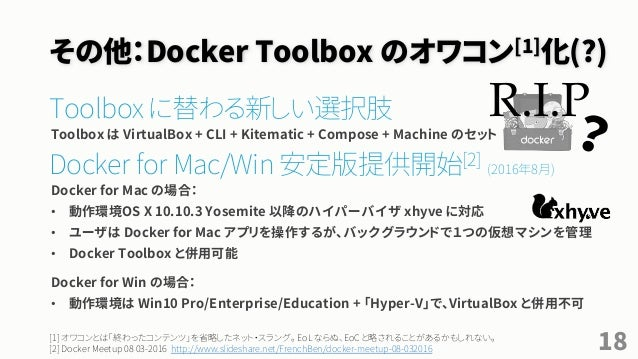 その他:Docker Toolbox のオワコン[1]化(?) Toolbox に替わる新しい選択肢 Toolbox は VirtualBox + CLI + Kitematic + Compose + Machine のセット Docker ...