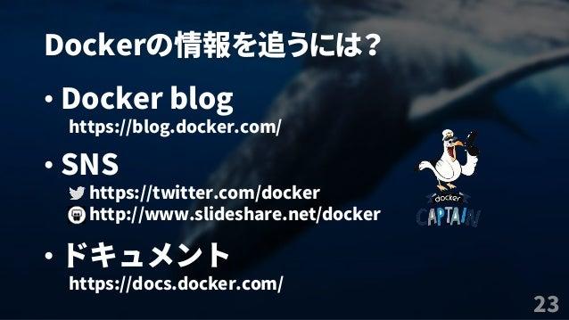Dockerの情報を追うには? 23 • Docker blog https://blog.docker.com/ • SNS https://twitter.com/docker http://www.slideshare.net/docke...
