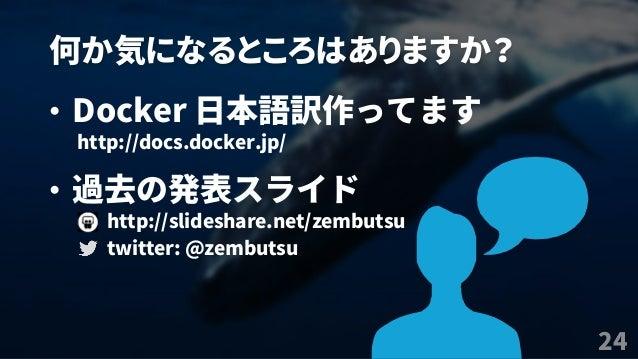 何か気になるところはありますか? 24 • Docker 日本語訳作ってます http://docs.docker.jp/ • 過去の発表スライド http://slideshare.net/zembutsu twitter: @zembutsu