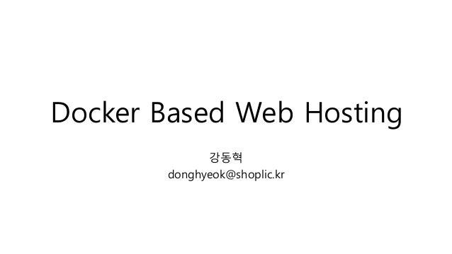 Docker Based Web Hosting 강동혁 donghyeok@shoplic.kr