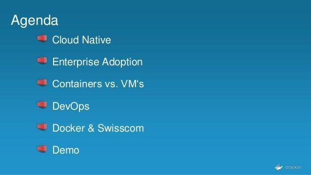 Agenda Cloud Native Enterprise Adoption Containers vs. VM's DevOps Docker & Swisscom Demo