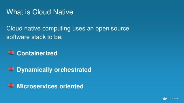What is Cloud Native Cloud native computing uses an open source software stack to be: Containerized Dynamically orchestrat...