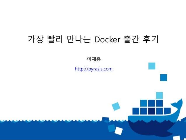 가장 빨리 만나는 Docker 출간 후기 이재홍 http://pyrasis.com