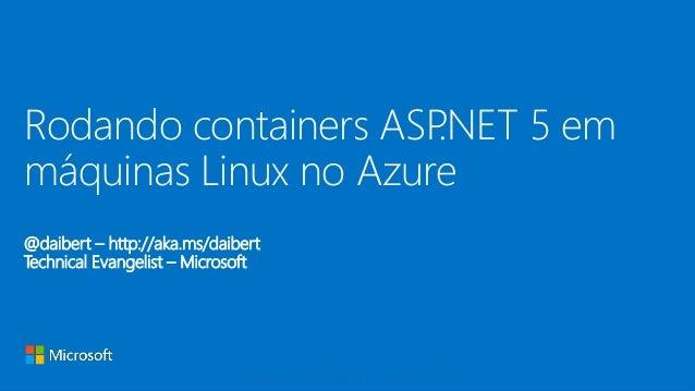 @daibert – http://aka.ms/daibert Technical Evangelist – Microsoft Rodando containers ASP.NET 5 em máquinas Linux no Azure