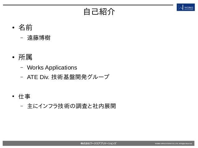 自己紹介 ● 名前 – 遠藤博樹 ● 所属 – Works Applications – ATE Div. 技術基盤開発グループ ● 仕事 – 主にインフラ技術の調査と社内展開