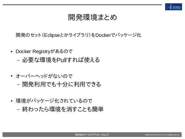 開発環境まとめ 開発のセット(Eclipseとかライブラリ)をDockerでパッケージ化 ● Docker Registryがあるので – 必要な環境をPullすれば使える ● オーバーヘッドがないので – 開発利用でも十分に利用できる ● 環...