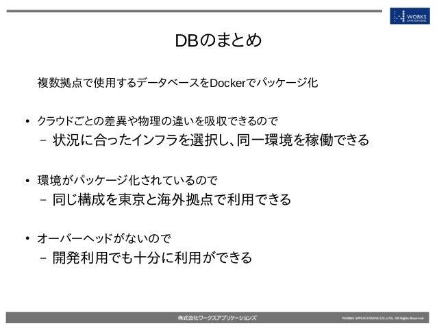 DBのまとめ 複数拠点で使用するデータベースをDockerでパッケージ化 ● クラウドごとの差異や物理の違いを吸収できるので – 状況に合ったインフラを選択し、同一環境を稼働できる ● 環境がパッケージ化されているので – 同じ構成を東京と海外...