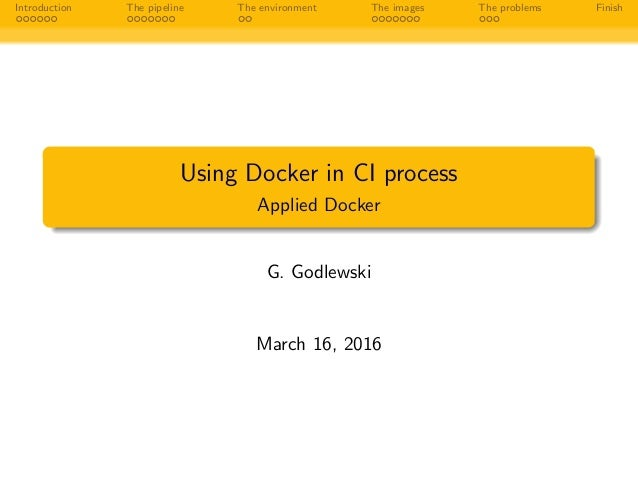 Introduction The pipeline The environment The images The problems Finish Using Docker in CI process Applied Docker G. Godl...
