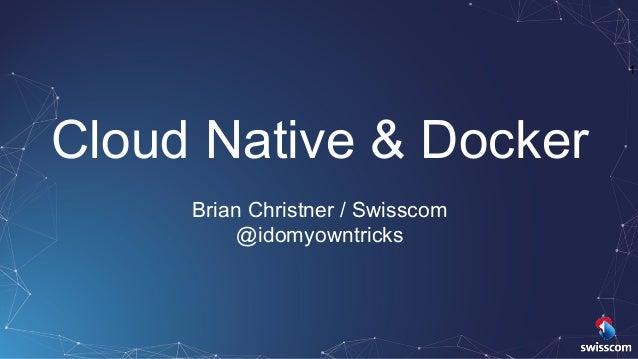 1 Cloud Native & Docker Brian Christner / Swisscom @idomyowntricks