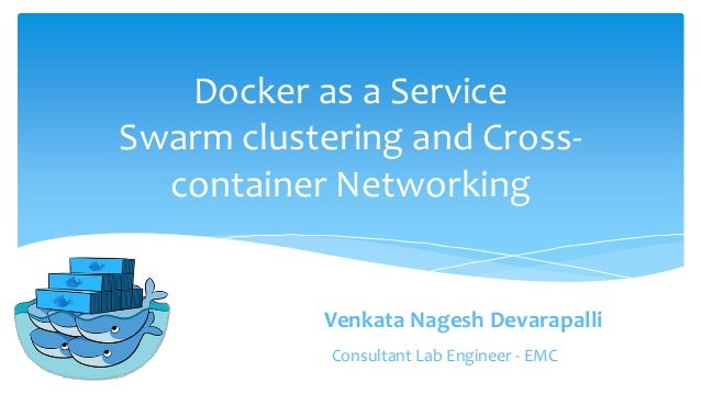 Docker as a Service Swarm clustering and Cross- container Networking Venkata Nagesh Devarapalli Consultant Lab Engineer - ...