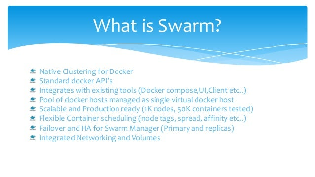 What is Swarm? Native Clustering for Docker Standard docker API's Integrates with existing tools (Docker compose,UI,Client...