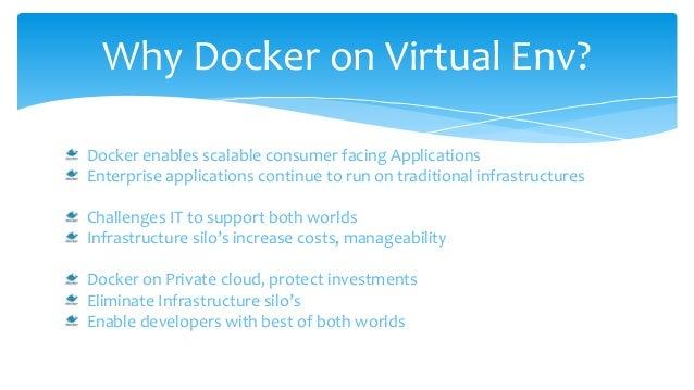 Why Docker on Virtual Env? Docker enables scalable consumer facing Applications Enterprise applications continue to run on...