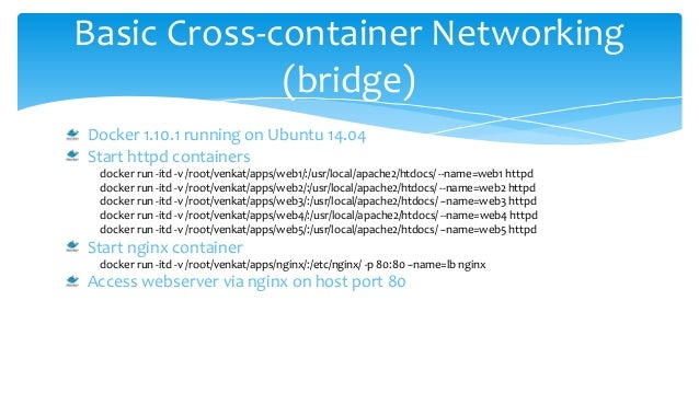 Basic Cross-container Networking (bridge) Docker 1.10.1 running on Ubuntu 14.04 Start httpd containers docker run -itd -v ...