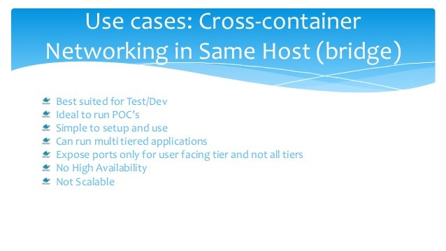 Use cases: Cross-container Networking in Same Host (bridge) Best suited for Test/Dev Ideal to run POC's Simple to setup an...