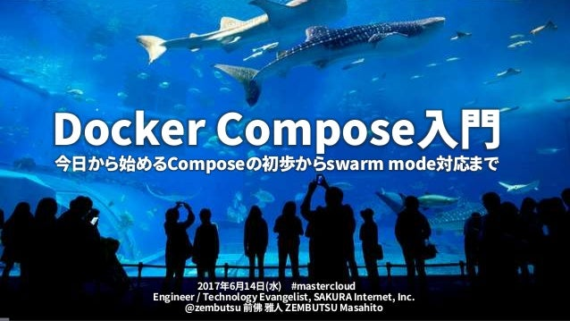 Docker Compose入門 今日から始めるComposeの初歩からswarm mode対応まで Engineer / Technology Evangelist, SAKURA Internet, Inc. @zembutsu 前佛 雅人...
