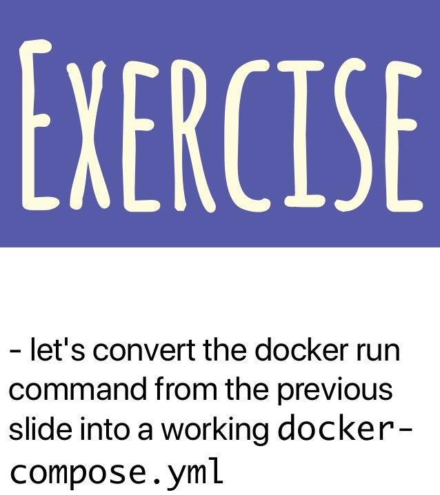 - let's convert the docker run command from the previous slide into a working docker- compose.yml Exercise