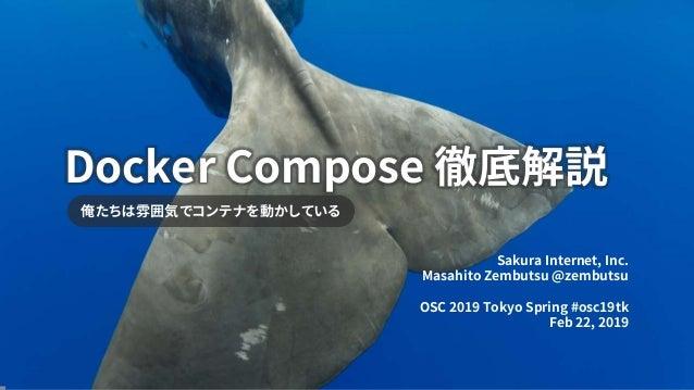 Docker Compose 徹底解説 俺たちは雰囲気でコンテナを動かしている Sakura Internet, Inc. Masahito Zembutsu @zembutsu OSC 2019 Tokyo Spring #osc19tk F...