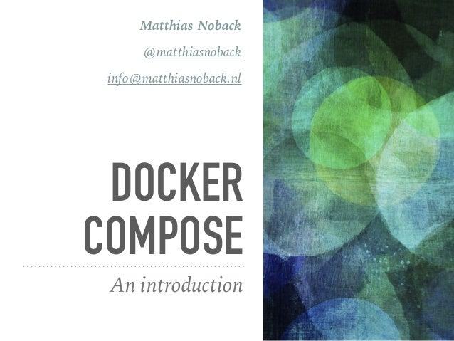 DOCKER COMPOSE An introduction Matthias Noback @matthiasnoback info@matthiasnoback.nl