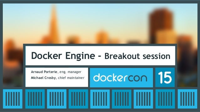 Docker Engine - Breakout session Arnaud Porterie, eng. manager Michael Crosby, chief maintainer