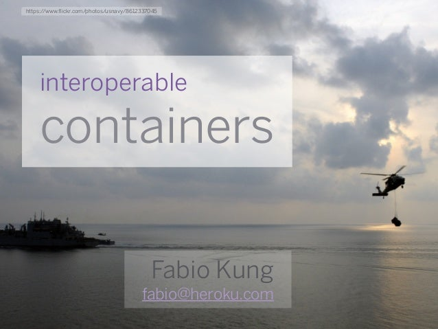 interoperable containers Fabio Kung fabio@heroku.com https://www.flickr.com/photos/usnavy/8612337045