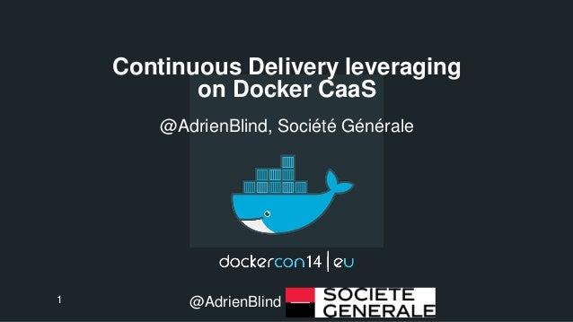 Continuous Delivery leveraging  on Docker CaaS  @AdrienBlind, Société Générale  1 @AdrienBlind