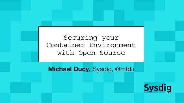 @mfdii Michael Ducy, Sysdig, @mfdii Securing your Container Environment with Open Source