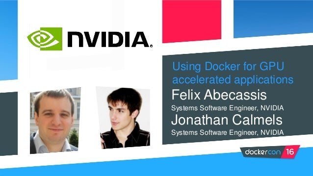 Using Docker for GPU accelerated applications Felix Abecassis Systems Software Engineer, NVIDIA Systems Software Engineer,...