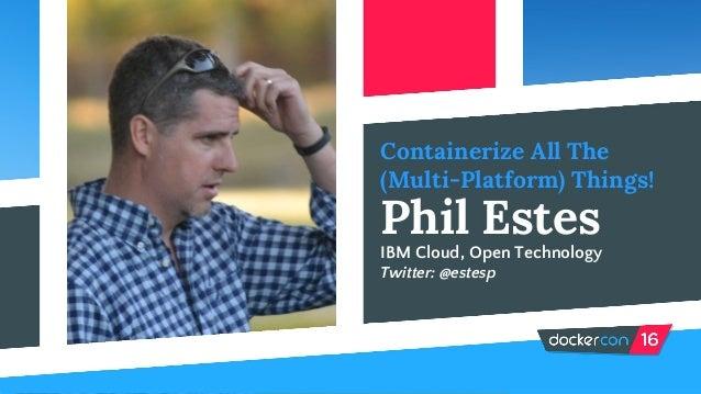 Containerize All The (Multi-Platform) Things! Phil Estes IBM Cloud, Open Technology Twitter: @estesp