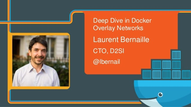 Deep Dive in Docker Overlay Networks Laurent Bernaille CTO, D2SI @lbernail