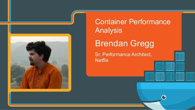Container Performance Analysis Brendan Gregg Sr. Performance Architect, Netflix