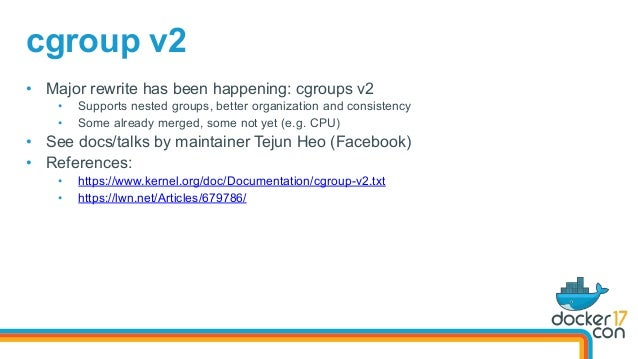 • Major rewrite has been happening: cgroups v2 • Supports nested groups, better organization and consistency • Some alr...